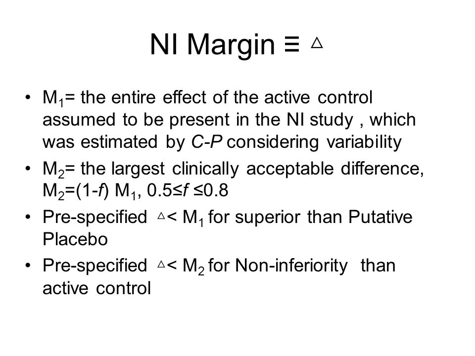 NI Margin M 1 = the entire effect of the active control assumed to be present in the NI study, which was estimated by C-P considering variability M 2 = the largest clinically acceptable difference, M 2 =(1-f) M 1, 0.5f 0.8 Pre-specified < M 1 for superior than Putative Placebo Pre-specified < M 2 for Non-inferiority than active control
