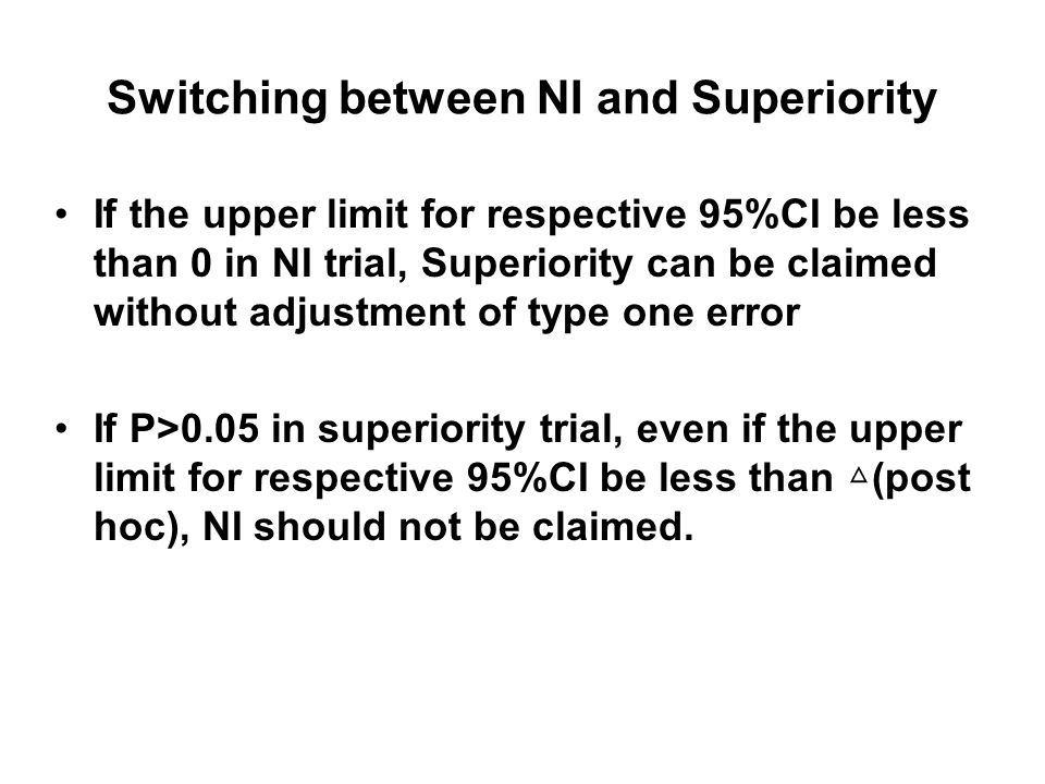 Switching between NI and Superiority If the upper limit for respective 95%CI be less than 0 in NI trial, Superiority can be claimed without adjustment of type one error If P>0.05 in superiority trial, even if the upper limit for respective 95%CI be less than (post hoc), NI should not be claimed.