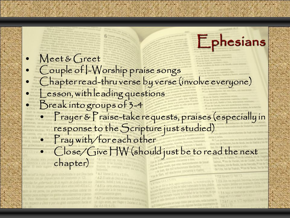 Ephesians Meet & Greet Couple of I-Worship praise songs Chapter read-thru verse by verse (involve everyone) Lesson, with leading questions Break into groups of 3-4 Prayer & Praise-take requests, praises (especially in response to the Scripture just studied) Pray with/for each other Close/Give HW (should just be to read the next chapter)