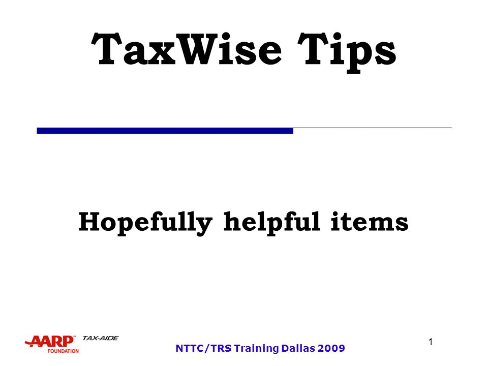 1 NTTC/TRS Training Dallas 2009 TaxWise Tips Hopefully helpful items