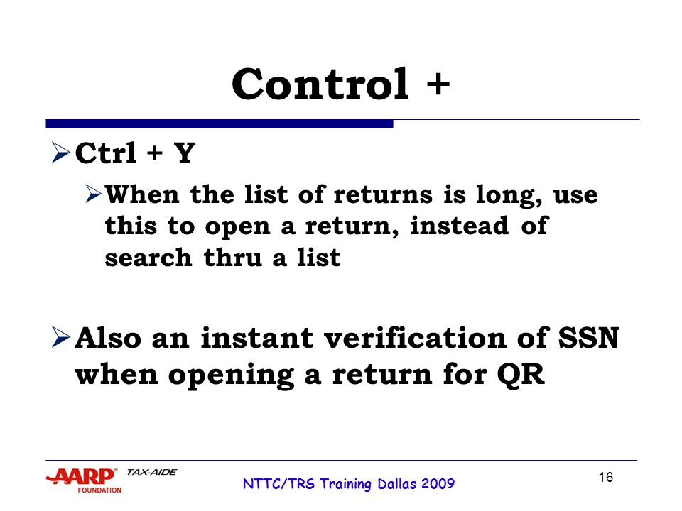 16 NTTC/TRS Training Dallas 2009 Control + Ctrl + Y When the list of returns is long, use this to open a return, instead of search thru a list Also an instant verification of SSN when opening a return for QR