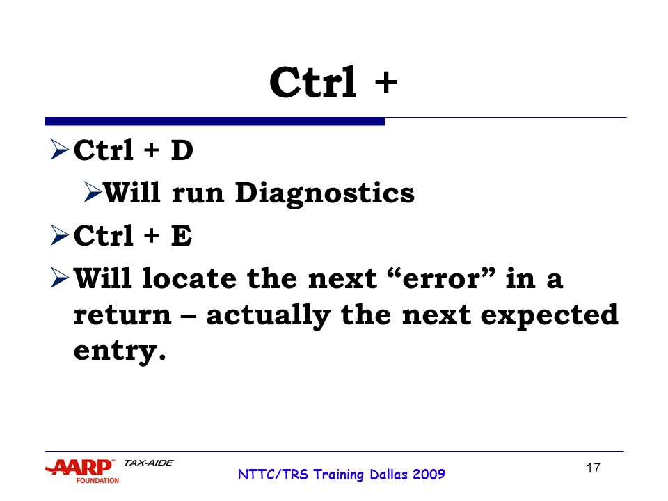 17 NTTC/TRS Training Dallas 2009 Ctrl + Ctrl + D Will run Diagnostics Ctrl + E Will locate the next error in a return – actually the next expected entry.