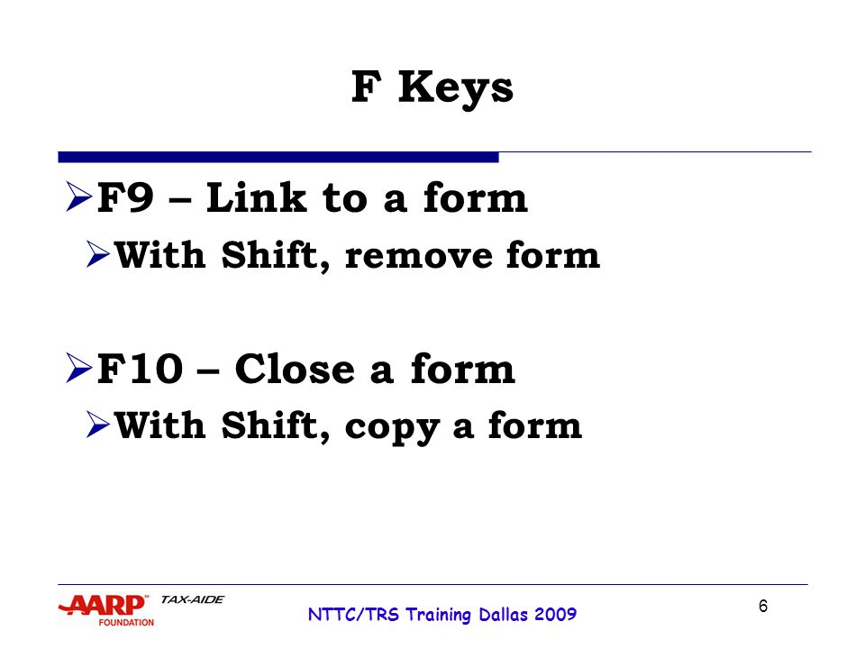 6 NTTC/TRS Training Dallas 2009 F Keys F9 – Link to a form With Shift, remove form F10 – Close a form With Shift, copy a form