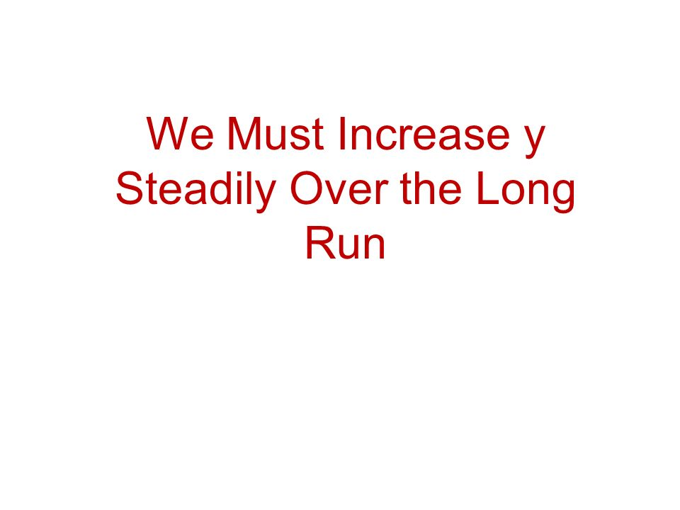 We Must Increase y Steadily Over the Long Run