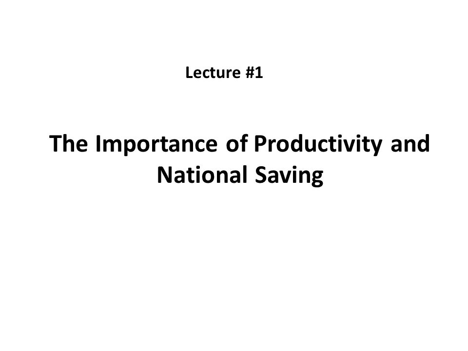 The Importance of Productivity and National Saving Lecture #1