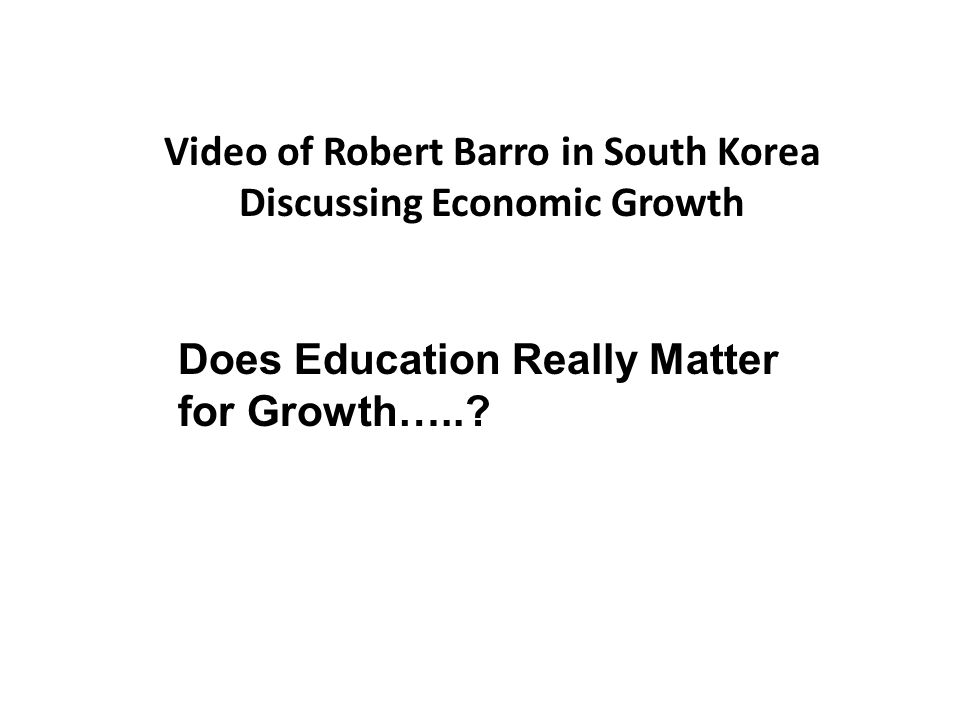 Video of Robert Barro in South Korea Discussing Economic Growth Does Education Really Matter for Growth…..