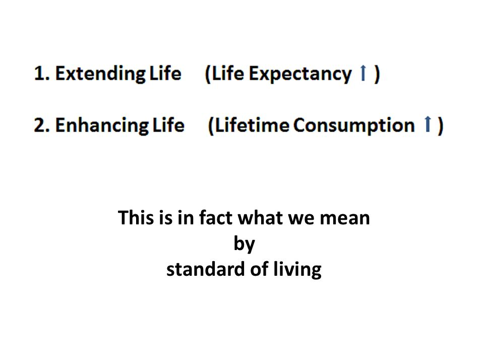 This is in fact what we mean by standard of living