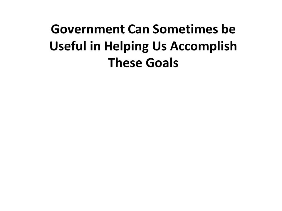 Government Can Sometimes be Useful in Helping Us Accomplish These Goals