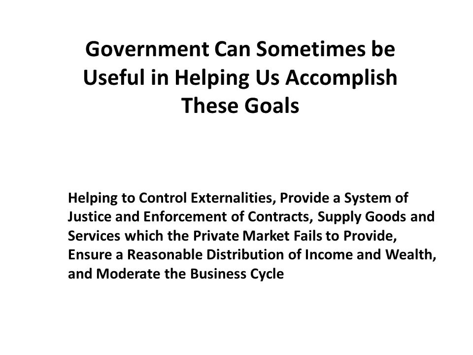 Government Can Sometimes be Useful in Helping Us Accomplish These Goals Helping to Control Externalities, Provide a System of Justice and Enforcement of Contracts, Supply Goods and Services which the Private Market Fails to Provide, Ensure a Reasonable Distribution of Income and Wealth, and Moderate the Business Cycle