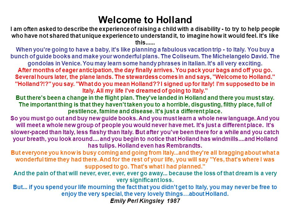 Welcome to Holland I am often asked to describe the experience of raising a child with a disability - to try to help people who have not shared that unique experience to understand it, to imagine how it would feel.