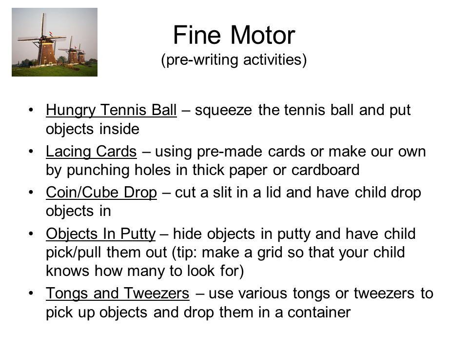 Fine Motor (pre-writing activities) Hungry Tennis Ball – squeeze the tennis ball and put objects inside Lacing Cards – using pre-made cards or make our own by punching holes in thick paper or cardboard Coin/Cube Drop – cut a slit in a lid and have child drop objects in Objects In Putty – hide objects in putty and have child pick/pull them out (tip: make a grid so that your child knows how many to look for) Tongs and Tweezers – use various tongs or tweezers to pick up objects and drop them in a container