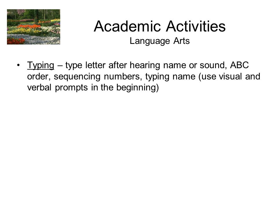 Academic Activities Language Arts Typing – type letter after hearing name or sound, ABC order, sequencing numbers, typing name (use visual and verbal prompts in the beginning)