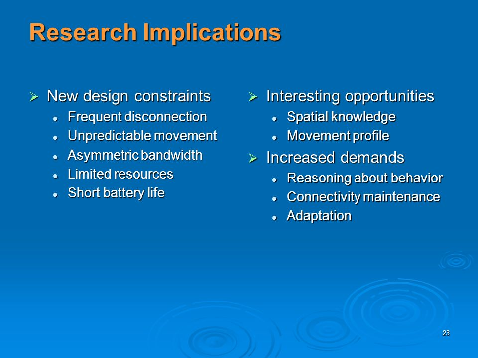 23 Research Implications New design constraints New design constraints Frequent disconnection Frequent disconnection Unpredictable movement Unpredictable movement Asymmetric bandwidth Asymmetric bandwidth Limited resources Limited resources Short battery life Short battery life Interesting opportunities Interesting opportunities Spatial knowledge Movement profile Increased demands Increased demands Reasoning about behavior Connectivity maintenance Adaptation