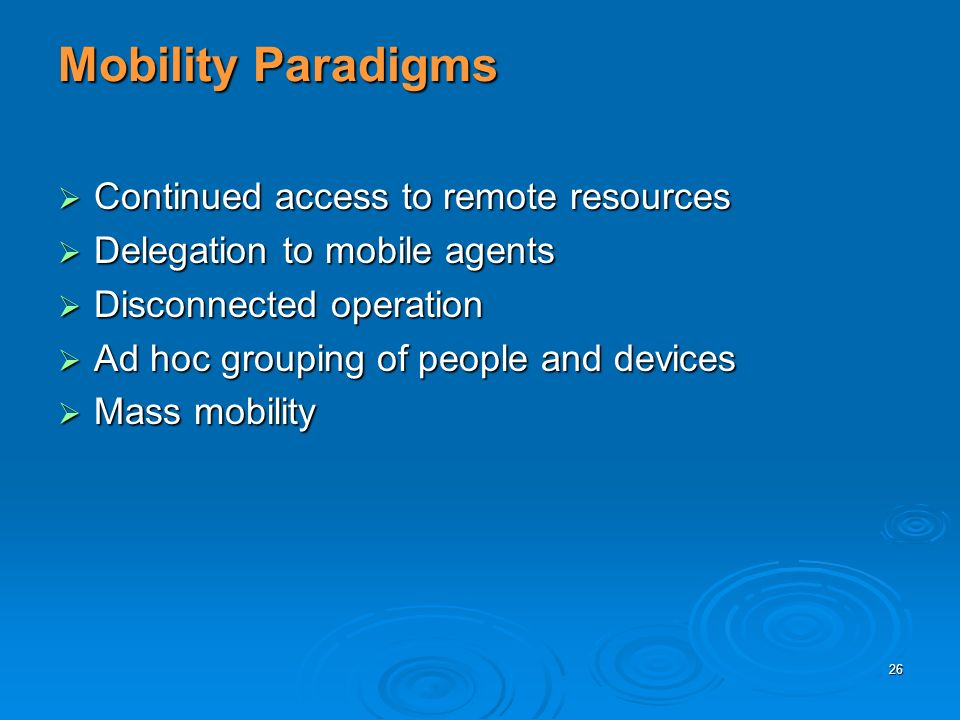 26 Mobility Paradigms Continued access to remote resources Continued access to remote resources Delegation to mobile agents Delegation to mobile agents Disconnected operation Disconnected operation Ad hoc grouping of people and devices Ad hoc grouping of people and devices Mass mobility Mass mobility