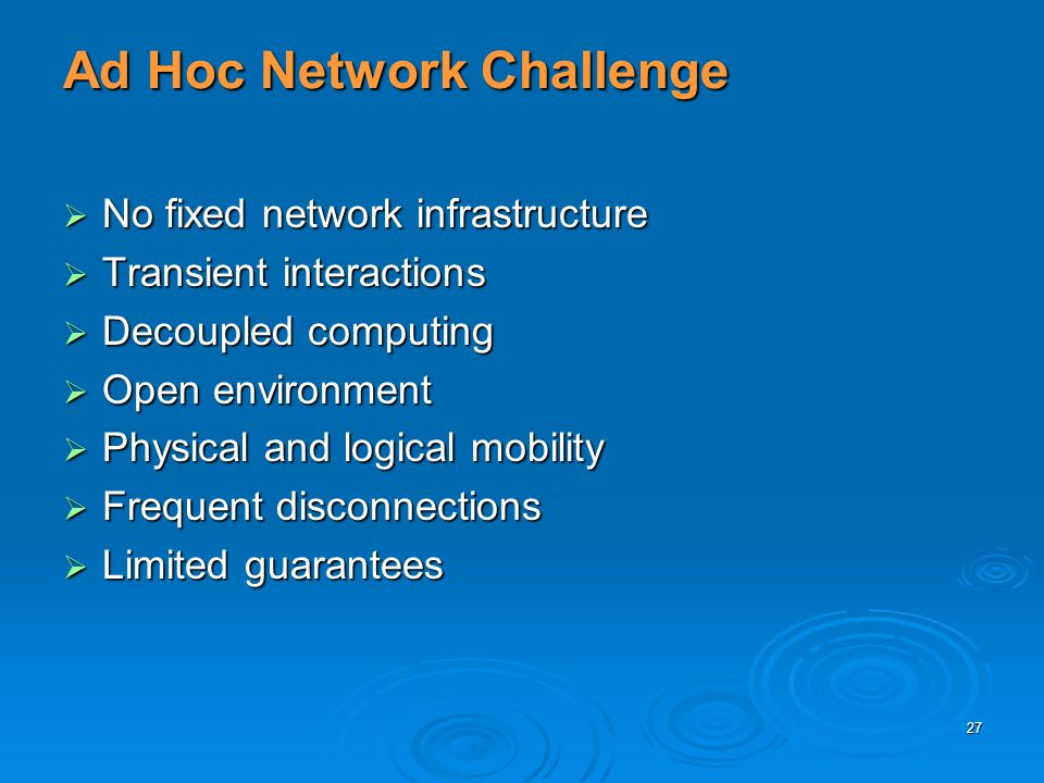 27 Ad Hoc Network Challenge No fixed network infrastructure No fixed network infrastructure Transient interactions Transient interactions Decoupled computing Decoupled computing Open environment Open environment Physical and logical mobility Physical and logical mobility Frequent disconnections Frequent disconnections Limited guarantees Limited guarantees