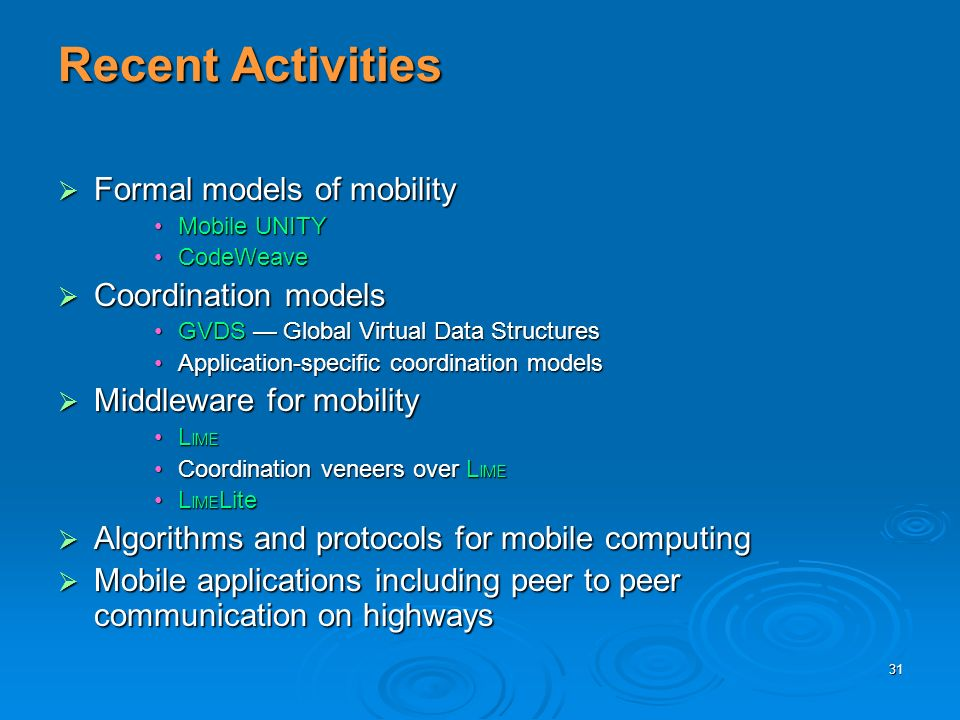 31 Recent Activities Formal models of mobility Formal models of mobility Mobile UNITYMobile UNITY CodeWeaveCodeWeave Coordination models Coordination models GVDS Global Virtual Data StructuresGVDS Global Virtual Data Structures Application-specific coordination modelsApplication-specific coordination models Middleware for mobility Middleware for mobility L IMEL IME Coordination veneers over L IMECoordination veneers over L IME L IME LiteL IME Lite Algorithms and protocols for mobile computing Algorithms and protocols for mobile computing Mobile applications including peer to peer communication on highways Mobile applications including peer to peer communication on highways