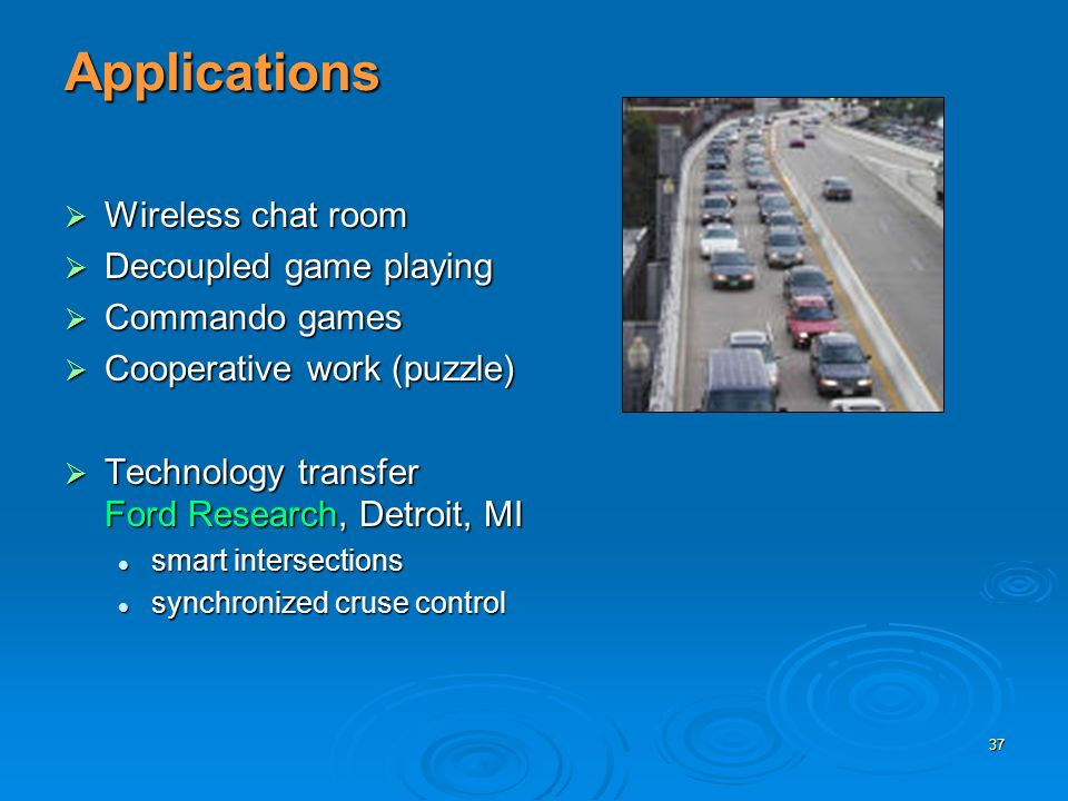 37 Applications Wireless chat room Wireless chat room Decoupled game playing Decoupled game playing Commando games Commando games Cooperative work (puzzle) Cooperative work (puzzle) Technology transfer Ford Research, Detroit, MI Technology transfer Ford Research, Detroit, MI smart intersections smart intersections synchronized cruse control synchronized cruse control