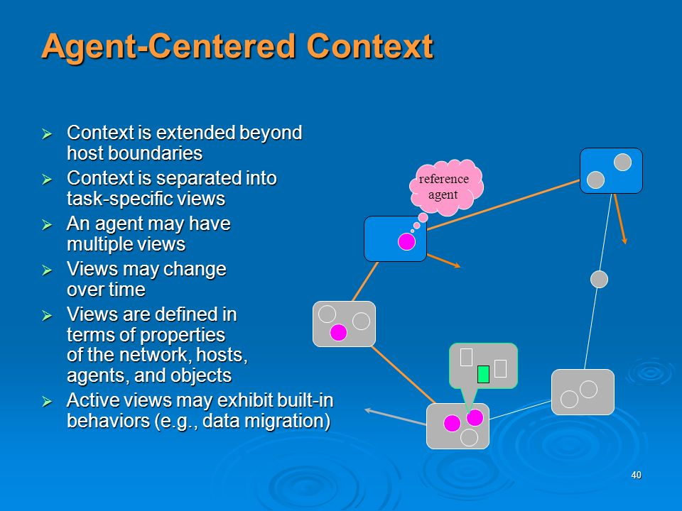 40 Agent-Centered Context reference agent Context is extended beyond host boundaries Context is extended beyond host boundaries Context is separated into task-specific views Context is separated into task-specific views An agent may have multiple views An agent may have multiple views Views may change over time Views may change over time Views are defined in terms of properties of the network, hosts, agents, and objects Views are defined in terms of properties of the network, hosts, agents, and objects Active views may exhibit built-in behaviors (e.g., data migration) Active views may exhibit built-in behaviors (e.g., data migration)