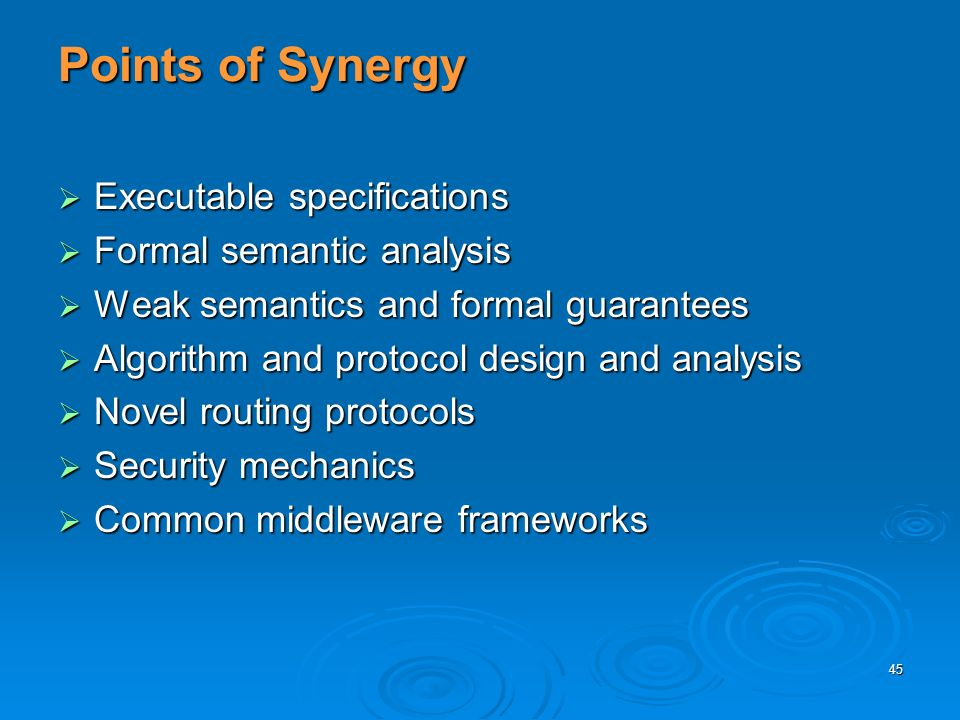 45 Points of Synergy Executable specifications Executable specifications Formal semantic analysis Formal semantic analysis Weak semantics and formal guarantees Weak semantics and formal guarantees Algorithm and protocol design and analysis Algorithm and protocol design and analysis Novel routing protocols Novel routing protocols Security mechanics Security mechanics Common middleware frameworks Common middleware frameworks