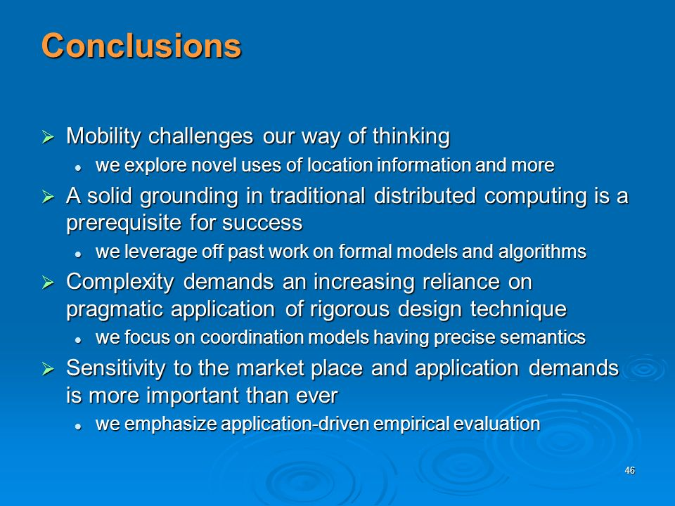 46 Conclusions Mobility challenges our way of thinking Mobility challenges our way of thinking we explore novel uses of location information and more we explore novel uses of location information and more A solid grounding in traditional distributed computing is a prerequisite for success A solid grounding in traditional distributed computing is a prerequisite for success we leverage off past work on formal models and algorithms we leverage off past work on formal models and algorithms Complexity demands an increasing reliance on pragmatic application of rigorous design technique Complexity demands an increasing reliance on pragmatic application of rigorous design technique we focus on coordination models having precise semantics we focus on coordination models having precise semantics Sensitivity to the market place and application demands is more important than ever Sensitivity to the market place and application demands is more important than ever we emphasize application-driven empirical evaluation we emphasize application-driven empirical evaluation