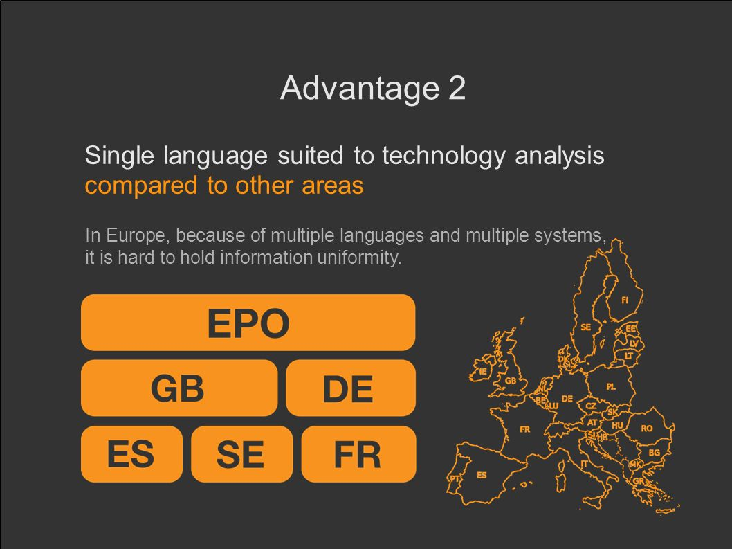 Advantage 2 Single language suited to technology analysis compared to other areas In Europe, because of multiple languages and multiple systems, it is hard to hold information uniformity.