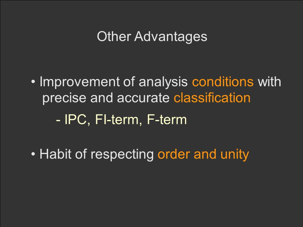 Other Advantages Improvement of analysis conditions with precise and accurate classification - IPC, FI-term, F-term Habit of respecting order and unity