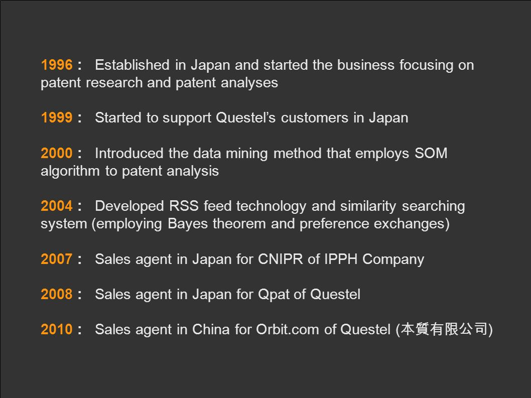 1996 : Established in Japan and started the business focusing on patent research and patent analyses 1999 : Started to support Questels customers in Japan 2000 : Introduced the data mining method that employs SOM algorithm to patent analysis 2004 : Developed RSS feed technology and similarity searching system (employing Bayes theorem and preference exchanges) 2007 : Sales agent in Japan for CNIPR of IPPH Company 2008 : Sales agent in Japan for Qpat of Questel 2010 : Sales agent in China for Orbit.com of Questel ( )