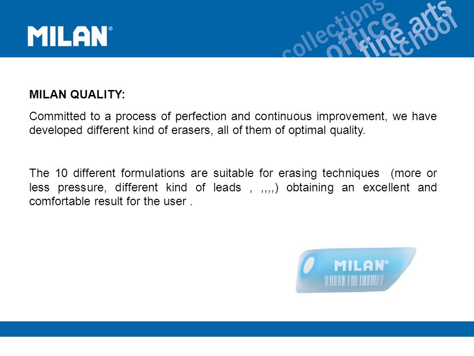 MILAN QUALITY: Committed to a process of perfection and continuous improvement, we have developed different kind of erasers, all of them of optimal quality.