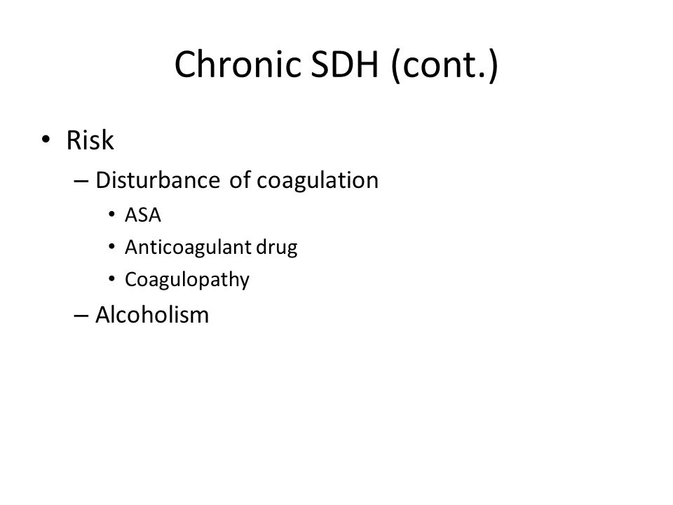 Chronic SDH (cont.) Risk – Disturbance of coagulation ASA Anticoagulant drug Coagulopathy – Alcoholism