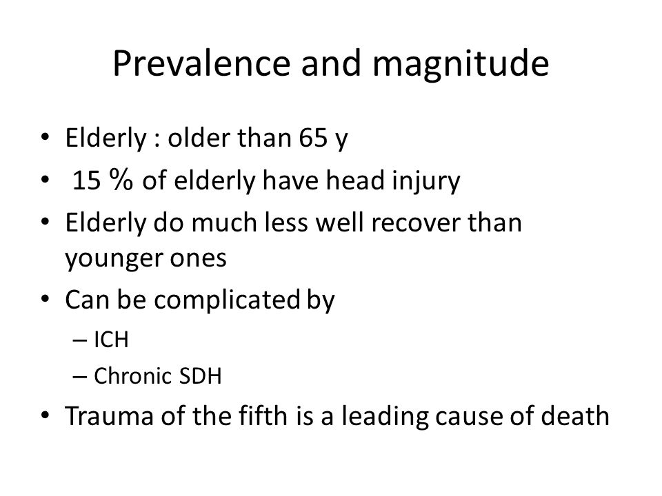 Prevalence and magnitude Elderly : older than 65 y 15 % of elderly have head injury Elderly do much less well recover than younger ones Can be complicated by – ICH – Chronic SDH Trauma of the fifth is a leading cause of death