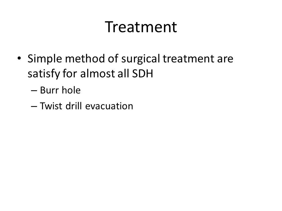 Treatment Simple method of surgical treatment are satisfy for almost all SDH – Burr hole – Twist drill evacuation