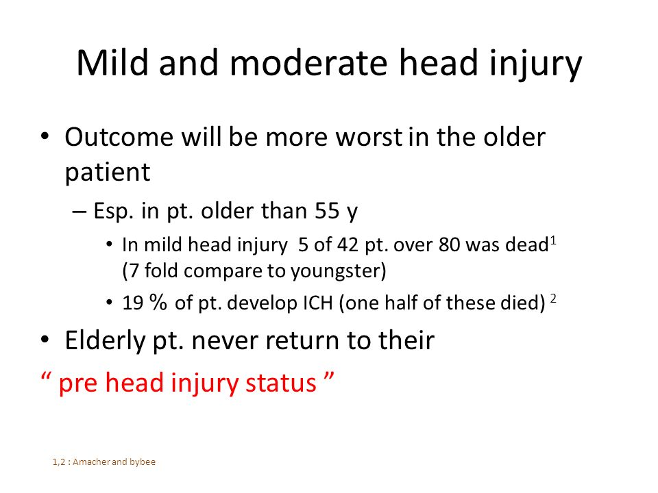 Mild and moderate head injury Outcome will be more worst in the older patient – Esp.
