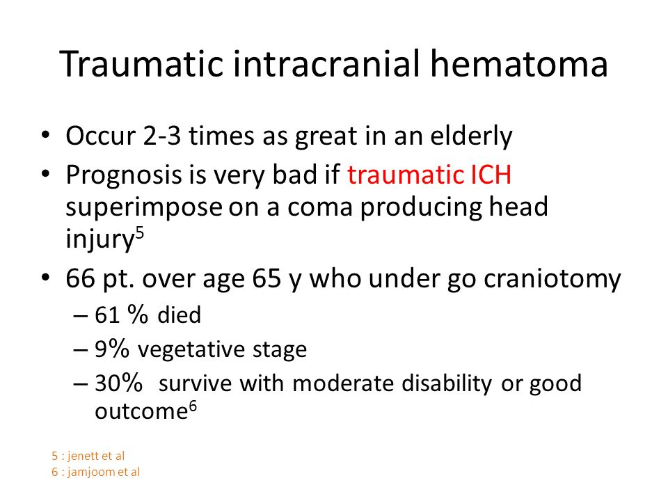 Traumatic intracranial hematoma Occur 2-3 times as great in an elderly Prognosis is very bad if traumatic ICH superimpose on a coma producing head injury 5 66 pt.