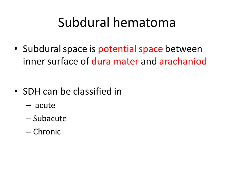 Subdural hematoma Subdural space is potential space between inner surface of dura mater and arachaniod SDH can be classified in – acute – Subacute – Chronic