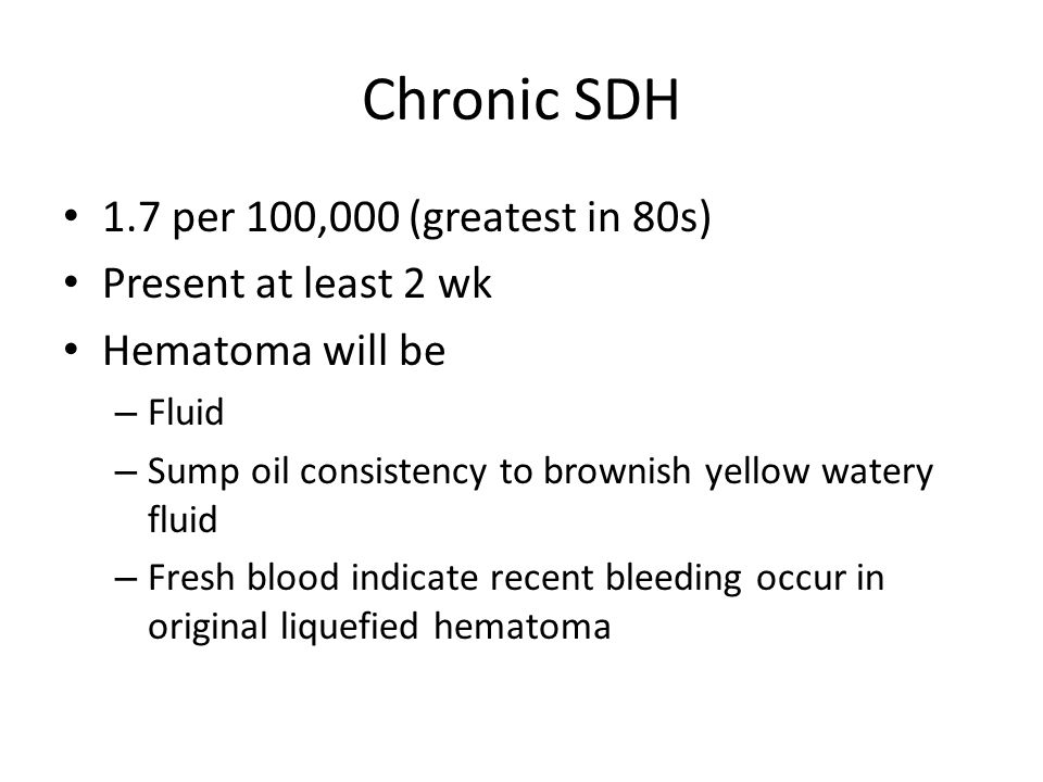 Chronic SDH 1.7 per 100,000 (greatest in 80s) Present at least 2 wk Hematoma will be – Fluid – Sump oil consistency to brownish yellow watery fluid – Fresh blood indicate recent bleeding occur in original liquefied hematoma