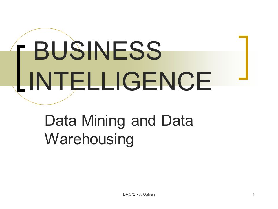 BA J. Galván1 BUSINESS INTELLIGENCE Data Mining and Data Warehousing