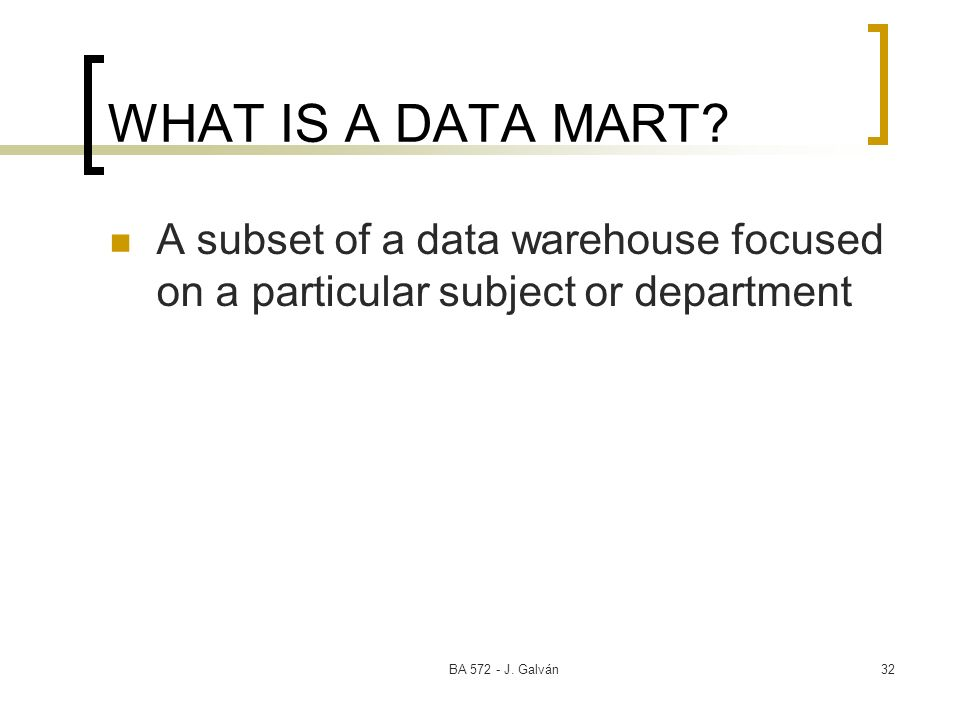 BA J. Galván32 WHAT IS A DATA MART.