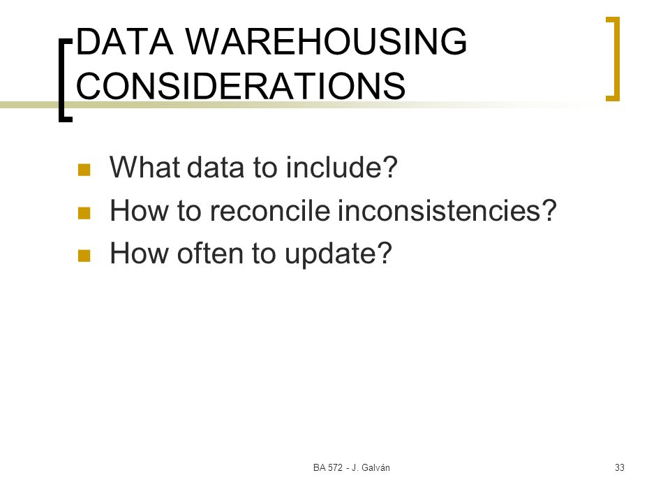 BA J. Galván33 DATA WAREHOUSING CONSIDERATIONS What data to include.