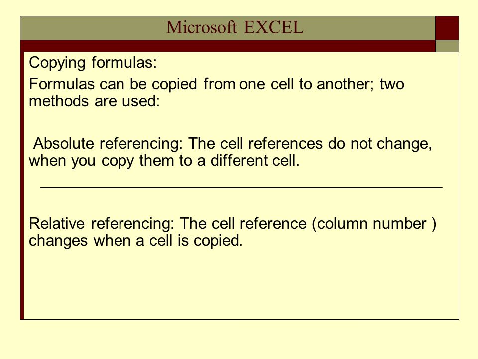 Microsoft EXCEL Copying formulas: Formulas can be copied from one cell to another; two methods are used: Absolute referencing: The cell references do not change, when you copy them to a different cell.