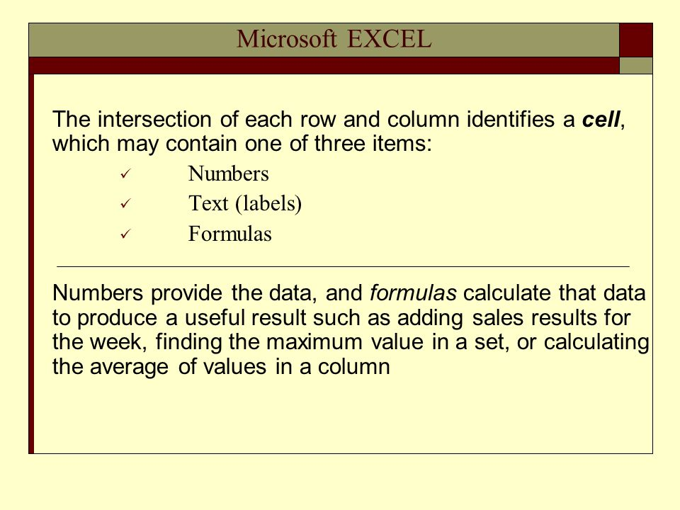 Microsoft EXCEL The intersection of each row and column identifies a cell, which may contain one of three items: Numbers Text (labels) Formulas Numbers provide the data, and formulas calculate that data to produce a useful result such as adding sales results for the week, finding the maximum value in a set, or calculating the average of values in a column