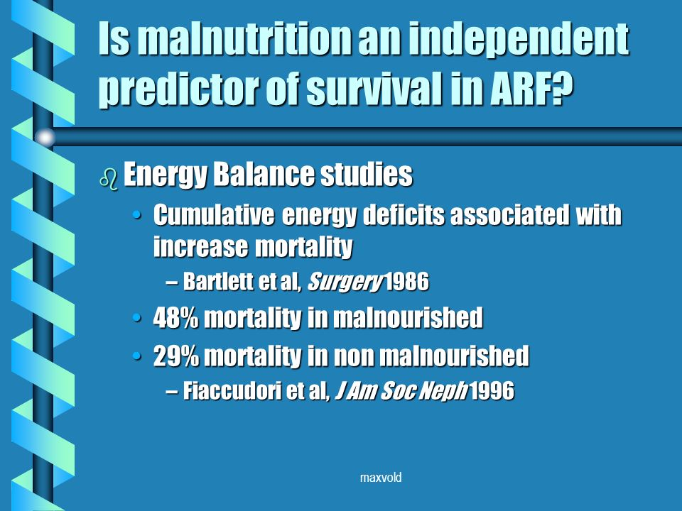 maxvold b Energy Balance studies Cumulative energy deficits associated with increase mortalityCumulative energy deficits associated with increase mortality –Bartlett et al, Surgery 1986 48% mortality in malnourished48% mortality in malnourished 29% mortality in non malnourished29% mortality in non malnourished –Fiaccudori et al, J Am Soc Neph 1996 Is malnutrition an independent predictor of survival in ARF