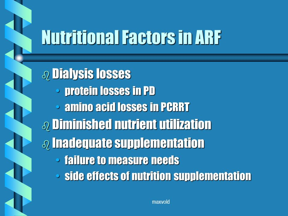 maxvold Nutritional Factors in ARF b Dialysis losses protein losses in PDprotein losses in PD amino acid losses in PCRRTamino acid losses in PCRRT b Diminished nutrient utilization b Inadequate supplementation failure to measure needsfailure to measure needs side effects of nutrition supplementationside effects of nutrition supplementation