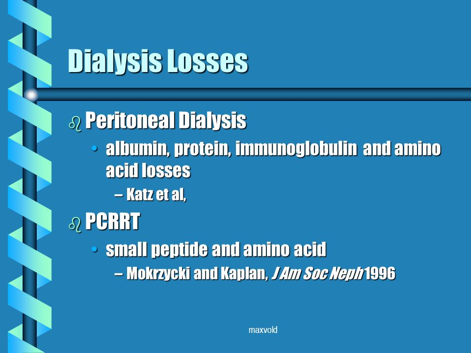 maxvold Dialysis Losses b Peritoneal Dialysis albumin, protein, immunoglobulin and amino acid lossesalbumin, protein, immunoglobulin and amino acid losses –Katz et al, b PCRRT small peptide and amino acidsmall peptide and amino acid –Mokrzycki and Kaplan, J Am Soc Neph 1996