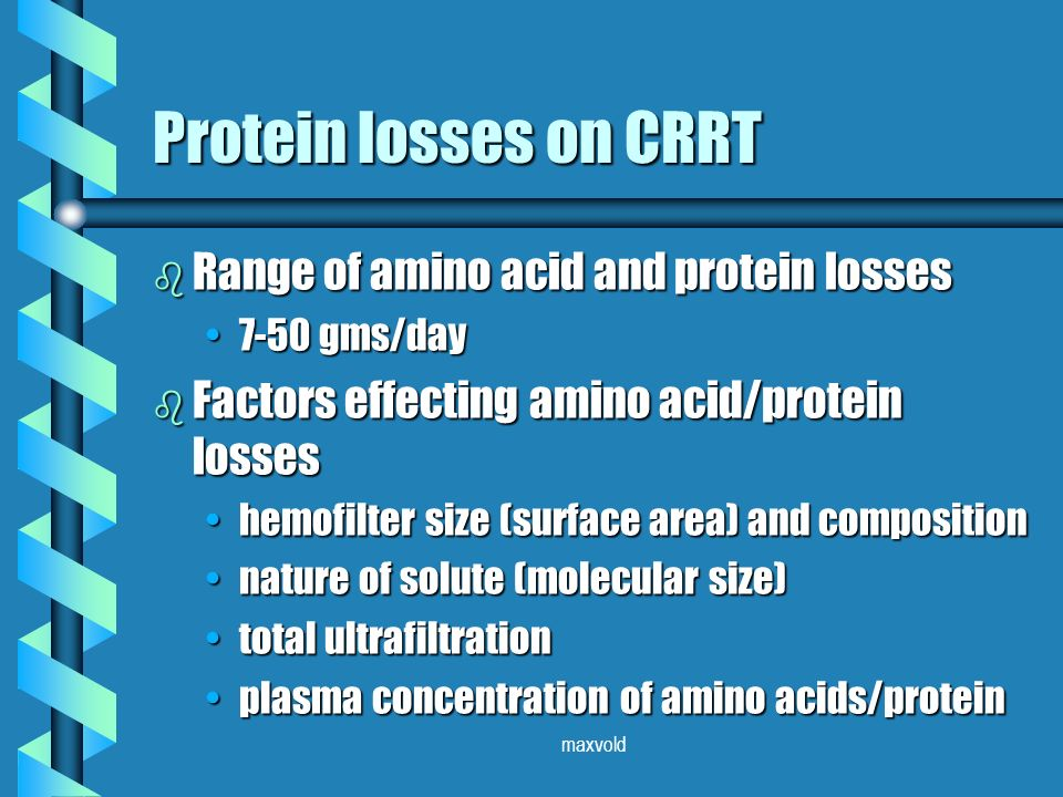 maxvold Protein losses on CRRT b Range of amino acid and protein losses 7-50 gms/day7-50 gms/day b Factors effecting amino acid/protein losses hemofilter size (surface area) and compositionhemofilter size (surface area) and composition nature of solute (molecular size)nature of solute (molecular size) total ultrafiltrationtotal ultrafiltration plasma concentration of amino acids/proteinplasma concentration of amino acids/protein