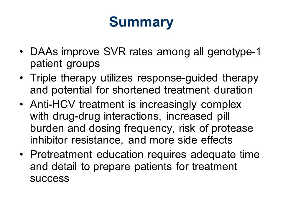 Summary DAAs improve SVR rates among all genotype-1 patient groups Triple therapy utilizes response-guided therapy and potential for shortened treatment duration Anti-HCV treatment is increasingly complex with drug-drug interactions, increased pill burden and dosing frequency, risk of protease inhibitor resistance, and more side effects Pretreatment education requires adequate time and detail to prepare patients for treatment success