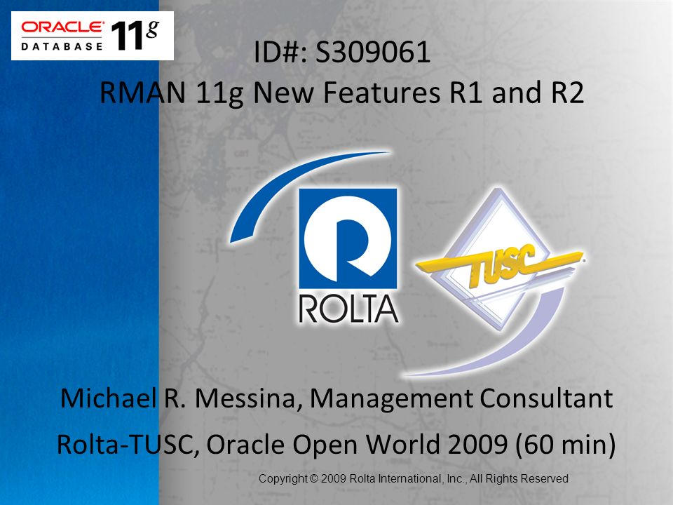 Copyright © 2009 Rolta International, Inc., All Rights Reserved ID#: S RMAN 11g New Features R1 and R2 Michael R.