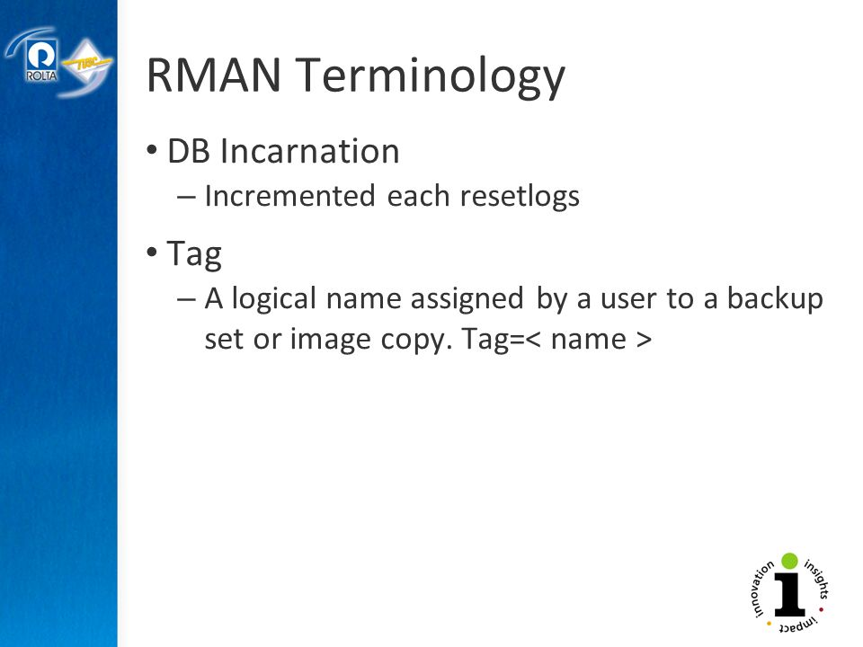 RMAN Terminology DB Incarnation – Incremented each resetlogs Tag – A logical name assigned by a user to a backup set or image copy.