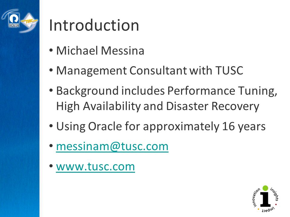Introduction Michael Messina Management Consultant with TUSC Background includes Performance Tuning, High Availability and Disaster Recovery Using Oracle for approximately 16 years