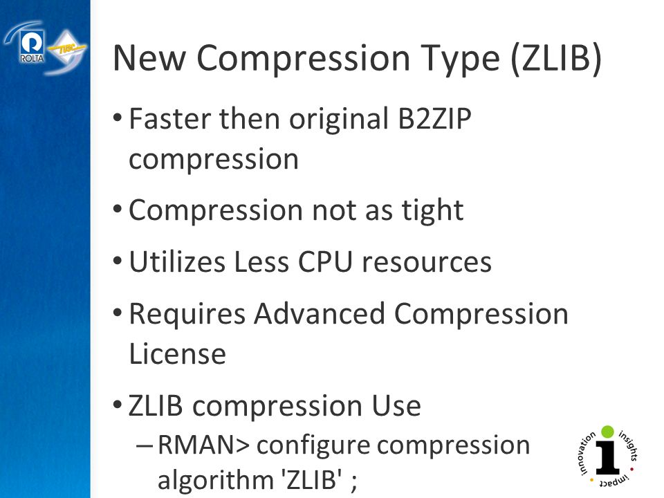 New Compression Type (ZLIB) Faster then original B2ZIP compression Compression not as tight Utilizes Less CPU resources Requires Advanced Compression License ZLIB compression Use – RMAN> configure compression algorithm ZLIB ;