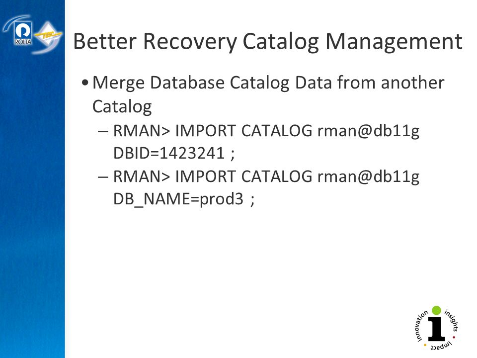 Better Recovery Catalog Management Merge Database Catalog Data from another Catalog – RMAN> IMPORT CATALOG DBID= ; – RMAN> IMPORT CATALOG DB_NAME=prod3 ;